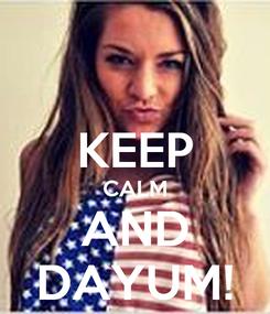 Poster:  KEEP CALM AND DAYUM!