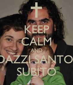 Poster: KEEP CALM AND DAZZI SANTO  SUBITO