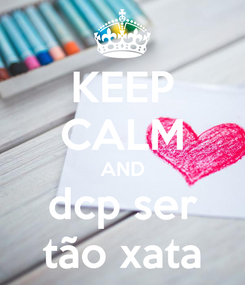 Poster: KEEP CALM AND dcp ser tão xata