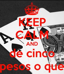 Poster: KEEP CALM AND de cinco pesos o que