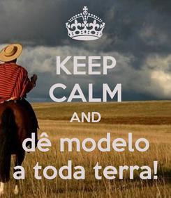Poster: KEEP CALM AND dê modelo a toda terra!