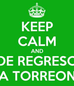 Poster: KEEP CALM AND DE REGRESO A TORREON