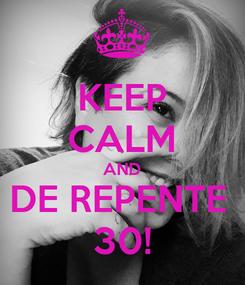 Poster: KEEP CALM AND DE REPENTE  30!