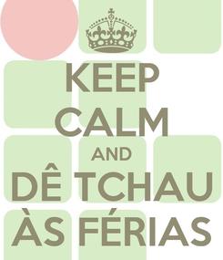 Poster: KEEP CALM AND DÊ TCHAU ÀS FÉRIAS