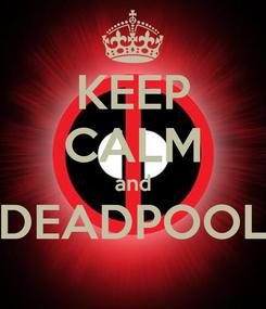 Poster: KEEP CALM and DEADPOOL