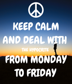 Poster: KEEP CALM AND DEAL WITH  THE HYPOCRITE  FROM MONDAY TO FRIDAY