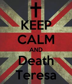 Poster: KEEP CALM AND Death Teresa