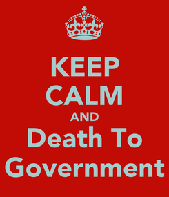 Poster: KEEP CALM AND Death To Government