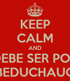 Poster: KEEP CALM AND DEBE SER POR BEDUCHAUG