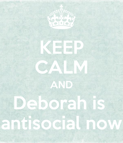 Poster: KEEP CALM AND Deborah is  antisocial now