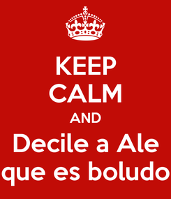 Poster: KEEP CALM AND Decile a Ale que es boludo