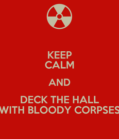 Poster: KEEP CALM AND DECK THE HALL WITH BLOODY CORPSES