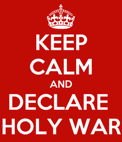 Poster: KEEP CALM AND DECLARE  HOLY WAR