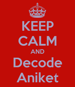 Poster: KEEP CALM AND Decode Aniket