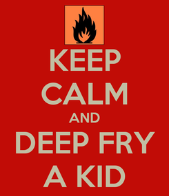 Poster: KEEP CALM AND DEEP FRY A KID