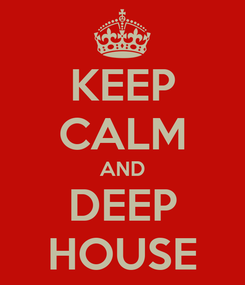 Poster: KEEP CALM AND DEEP HOUSE