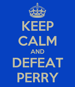 Poster: KEEP CALM AND DEFEAT PERRY