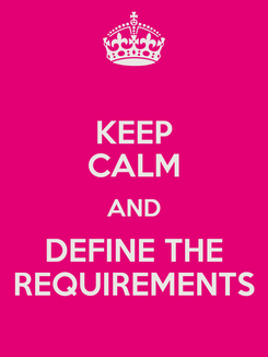 Poster: KEEP CALM AND DEFINE THE REQUIREMENTS