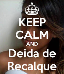 Poster: KEEP CALM AND Deida de Recalque