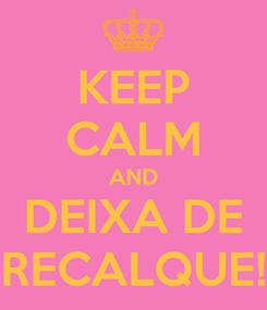 Poster: KEEP CALM AND DEIXA DE RECALQUE!