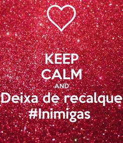 Poster: KEEP CALM AND Deixa de recalque #Inimigas