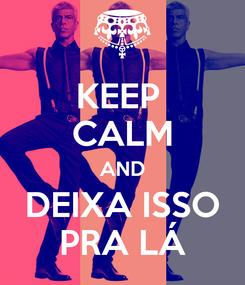 Poster: KEEP  CALM AND DEIXA ISSO PRA LÁ