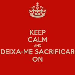 Poster: KEEP CALM AND DEIXA-ME SACRIFICAR ON
