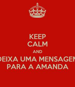 Poster: KEEP CALM AND DEIXA UMA MENSAGEM PARA A AMANDA