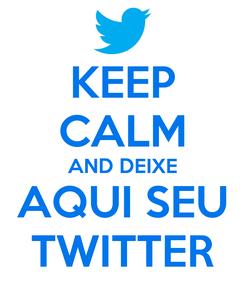 Poster: KEEP CALM AND DEIXE AQUI SEU TWITTER