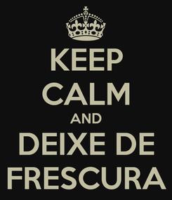 Poster: KEEP CALM AND DEIXE DE FRESCURA