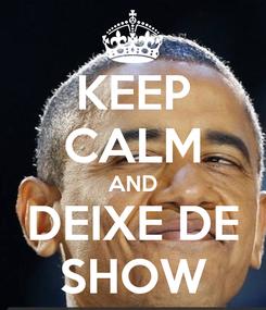 Poster: KEEP CALM AND DEIXE DE SHOW