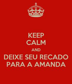 Poster: KEEP CALM AND DEIXE SEU RECADO PARA A AMANDA