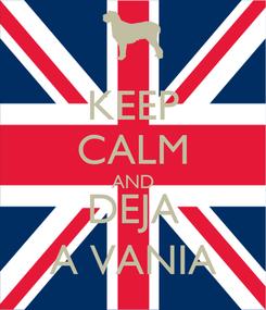 Poster: KEEP CALM AND DEJA A VANIA