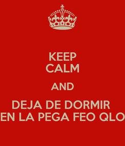 Poster: KEEP CALM AND DEJA DE DORMIR  EN LA PEGA FEO QLO