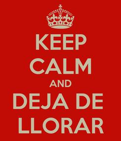 Poster: KEEP CALM AND DEJA DE  LLORAR