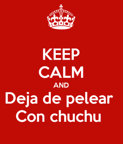 Poster: KEEP CALM AND Deja de pelear  Con chuchu