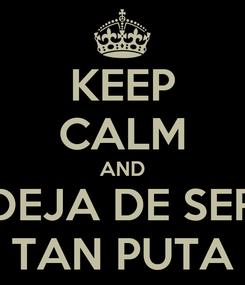 Poster: KEEP CALM AND DEJA DE SER TAN PUTA