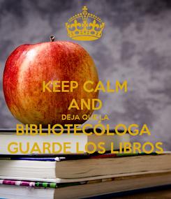 Poster: KEEP CALM AND DEJA QUE LA BIBLIOTECÓLOGA  GUARDE LOS LIBROS