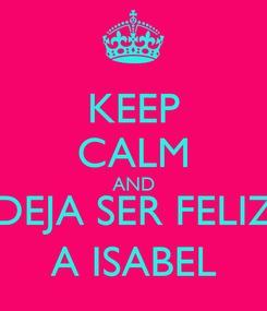 Poster: KEEP CALM AND DEJA SER FELIZ  A ISABEL