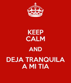 Poster: KEEP CALM AND DEJA TRANQUILA A MI TIA
