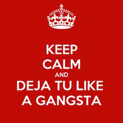 Poster: KEEP CALM AND DEJA TU LIKE  A GANGSTA