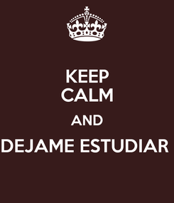 Poster: KEEP CALM AND DEJAME ESTUDIAR