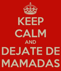Poster: KEEP CALM AND DEJATE DE MAMADAS