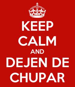 Poster: KEEP CALM AND DEJEN DE CHUPAR