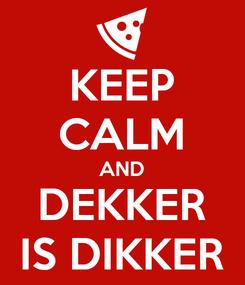 Poster: KEEP CALM AND DEKKER IS DIKKER