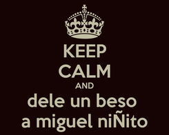 Poster: KEEP CALM AND dele un beso  a miguel niÑito