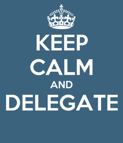 Poster: KEEP CALM AND DELEGATE