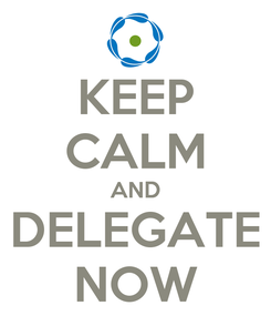 Poster: KEEP CALM AND DELEGATE NOW