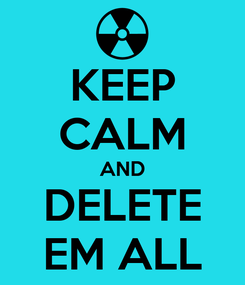 Poster: KEEP CALM AND DELETE EM ALL
