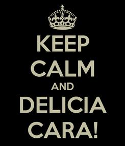 Poster: KEEP CALM AND DELICIA CARA!